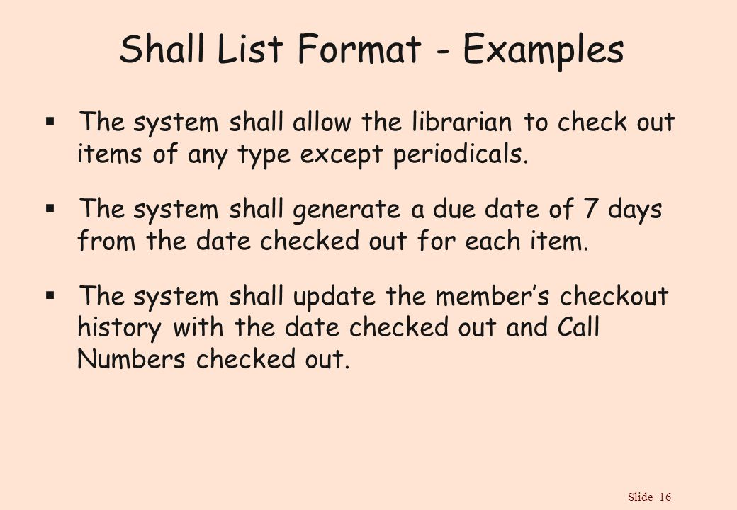 Slide 16 Shall List Format - Examples  The system shall allow the librarian to check out items of any type except periodicals.