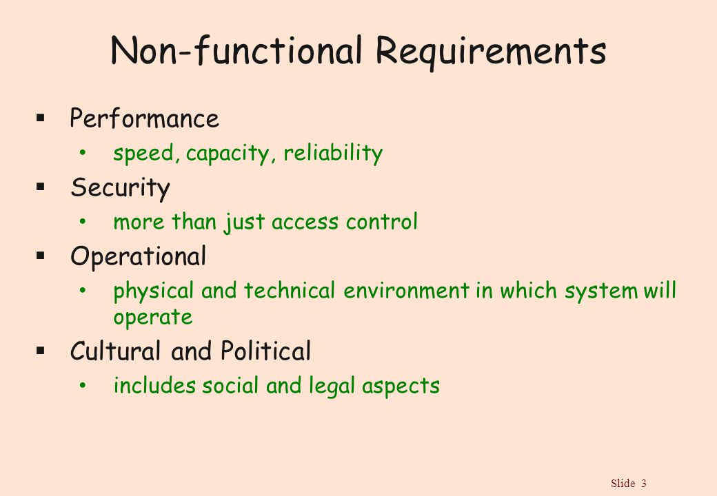 Slide 3 Non-functional Requirements  Performance speed, capacity, reliability  Security more than just access control  Operational physical and technical environment in which system will operate  Cultural and Political includes social and legal aspects