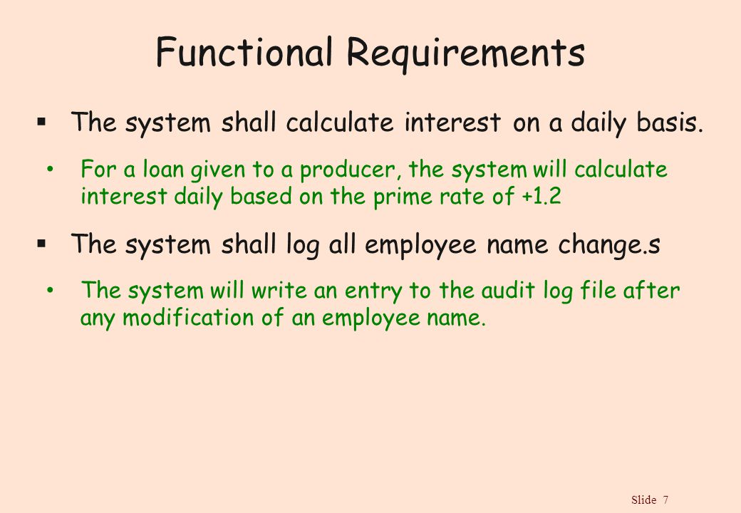 Slide 7 Functional Requirements  The system shall calculate interest on a daily basis. For a loan given to a producer, the system will calculate inte