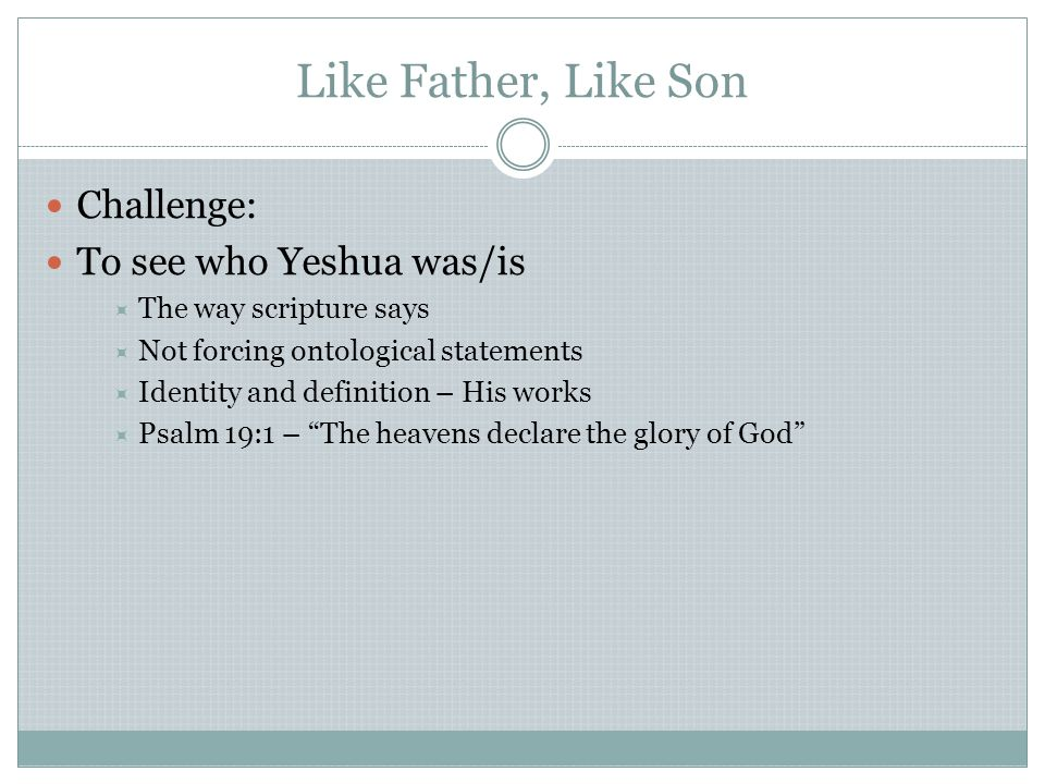 Like Father, Like Son Challenge: To see who Yeshua was/is  The way scripture says  Not forcing ontological statements  Identity and definition – His works  Psalm 19:1 – The heavens declare the glory of God