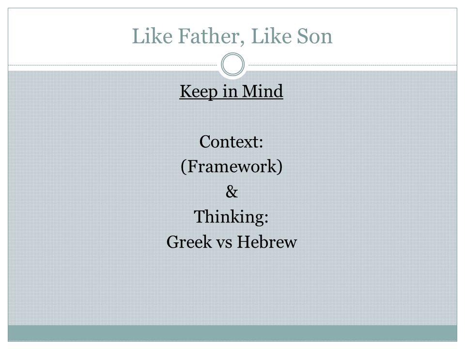 Like Father, Like Son Need to think Hebraically  Ontology – branch of Metaphysics – nature of being  Plato/Neo-Platonists – schools of philosophy  Attempted to give meaning to physical aspects of life  Most Christian teachers – Greek based schools  Bible read/understood from Greek perspective