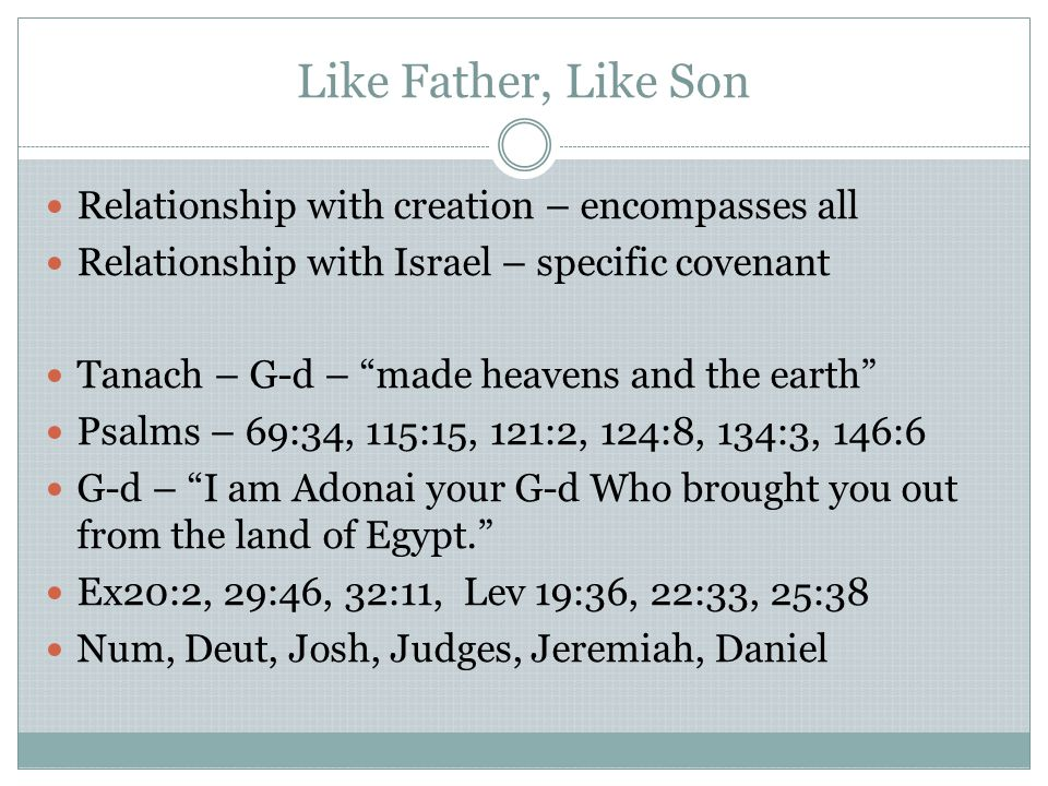 Like Father, Like Son Relationship with creation – encompasses all Relationship with Israel – specific covenant Tanach – G-d – made heavens and the earth Psalms – 69:34, 115:15, 121:2, 124:8, 134:3, 146:6 G-d – I am Adonai your G-d Who brought you out from the land of Egypt. Ex20:2, 29:46, 32:11, Lev 19:36, 22:33, 25:38 Num, Deut, Josh, Judges, Jeremiah, Daniel