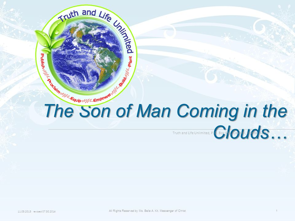 11.05.2013 revised 07.30.2014 All Rights Reserved by Ms. Bella A. Kit, Messenger of Christ1 The Son of Man Coming in the Clouds… Truth and Life Unlimi