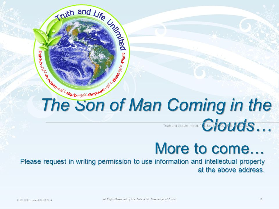 11.05.2013 revised 07.30.2014 All Rights Reserved by Ms. Bella A. Kit, Messenger of Christ18 The Son of Man Coming in the Clouds… More to come… Please