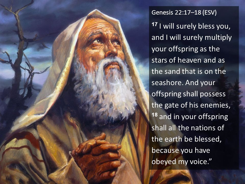 Genesis 22:17–18 (ESV) 17 I will surely bless you, and I will surely multiply your offspring as the stars of heaven and as the sand that is on the seashore.