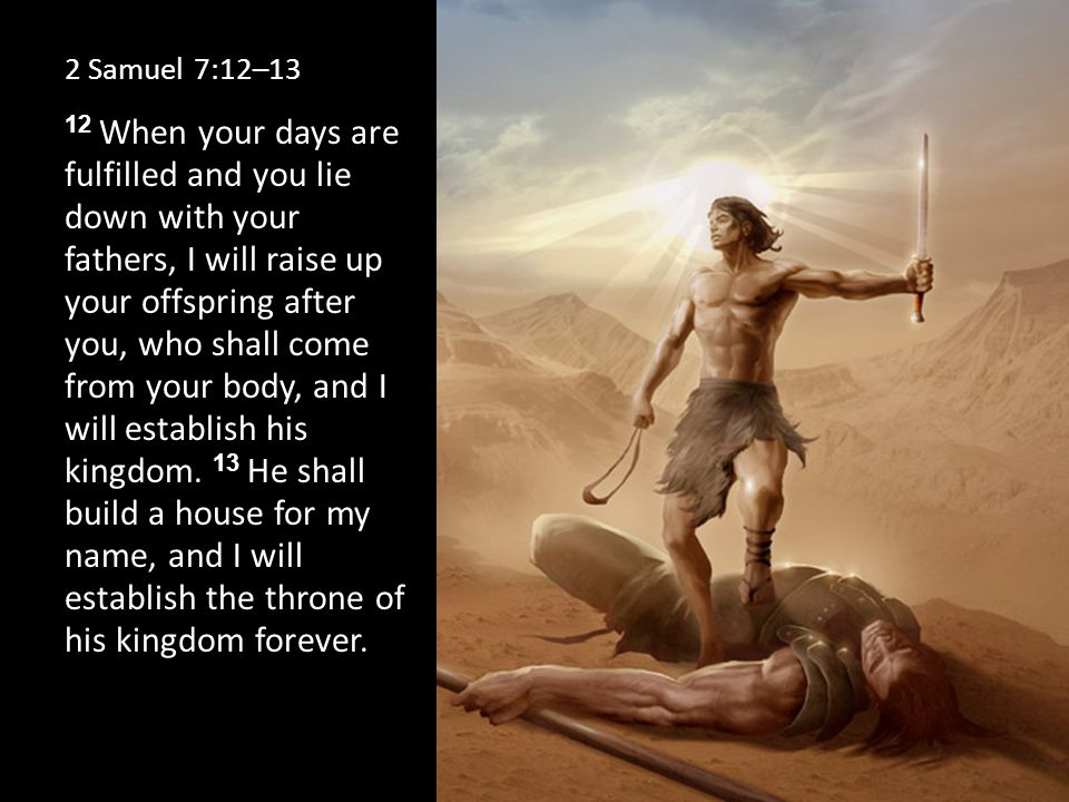 2 Samuel 7:12–13 12 When your days are fulfilled and you lie down with your fathers, I will raise up your offspring after you, who shall come from your body, and I will establish his kingdom.