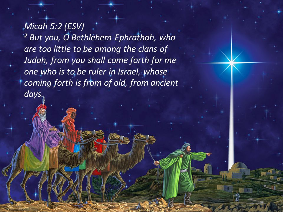 Micah 5:2 (ESV) 2 But you, O Bethlehem Ephrathah, who are too little to be among the clans of Judah, from you shall come forth for me one who is to be ruler in Israel, whose coming forth is from of old, from ancient days.