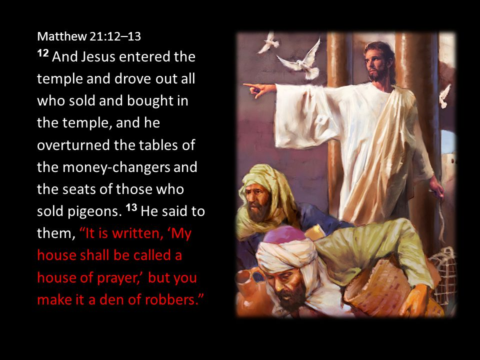 Matthew 21:12–13 12 And Jesus entered the temple and drove out all who sold and bought in the temple, and he overturned the tables of the money-changers and the seats of those who sold pigeons.