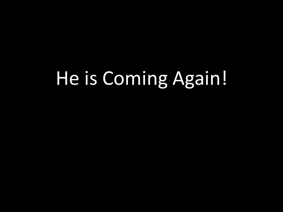 He is Coming Again!