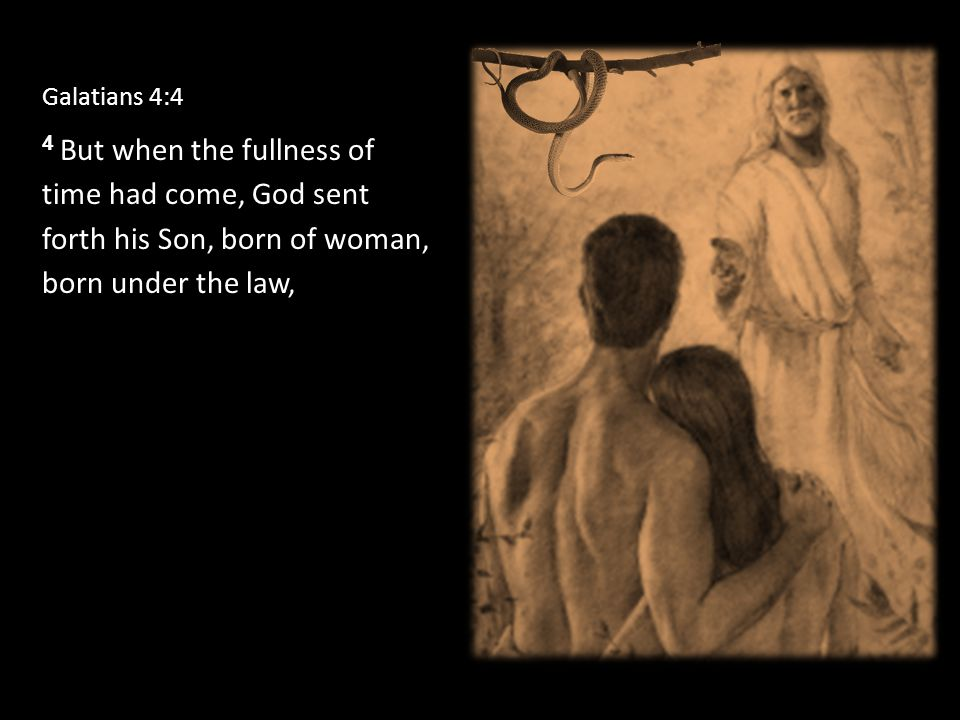 Galatians 4:4 4 But when the fullness of time had come, God sent forth his Son, born of woman, born under the law,