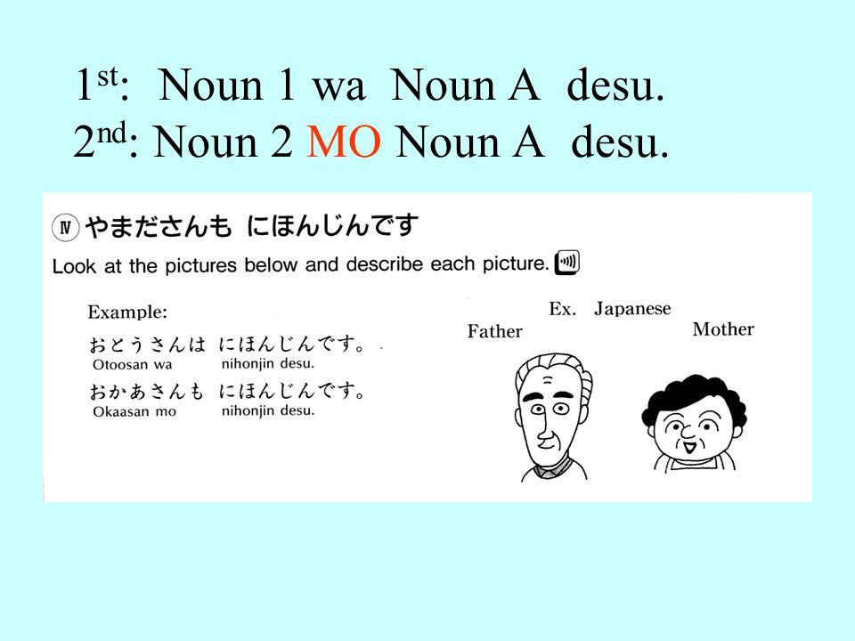 1 st : Noun 1 wa Noun A desu. 2 nd : Noun 2 MO Noun A desu.