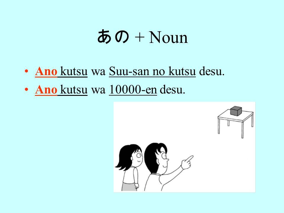 あの + Noun Ano kutsu wa Suu-san no kutsu desu. Ano kutsu wa 10000-en desu.