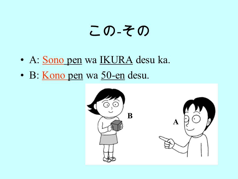 この - その A: Kono pen wa IKURA desu ka. B: Sono pen wa 50-en desu. A