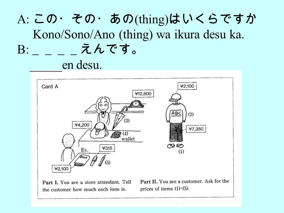 A: この・その・あの (thing) はいくらですか Kono/Sono/Ano (thing) wa ikura desu ka. B: ____えんです。 _____en desu.