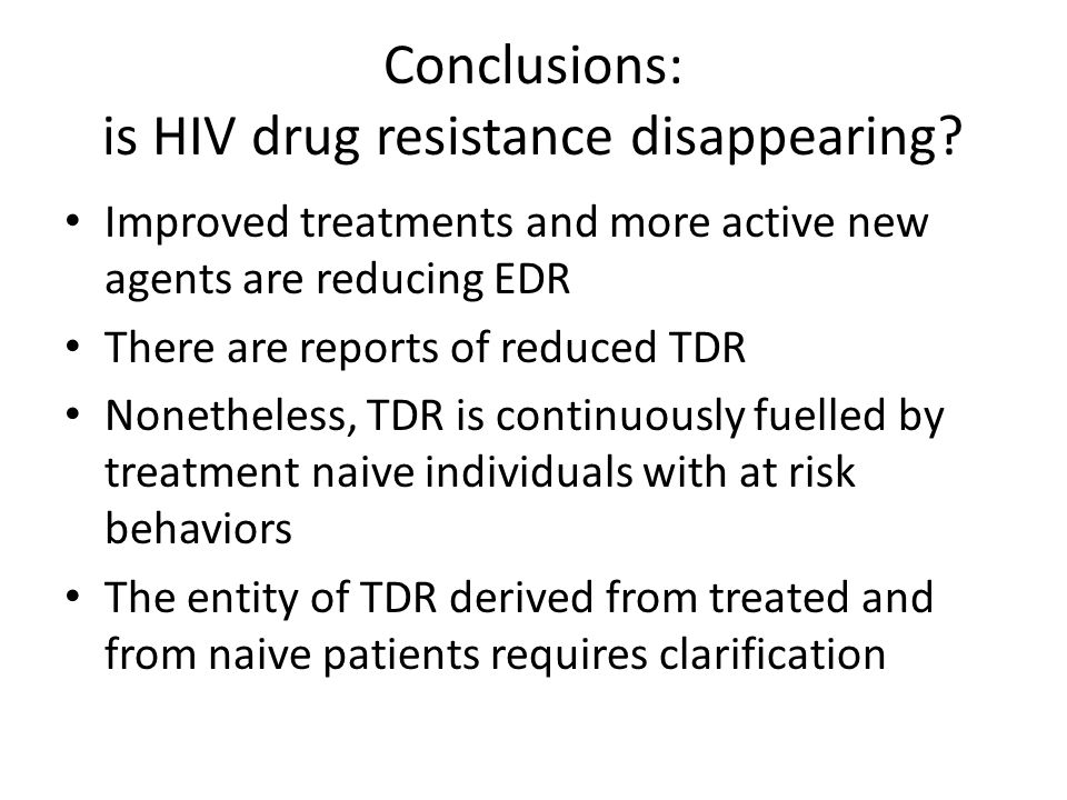 Conclusions: is HIV drug resistance disappearing? Improved treatments and more active new agents are reducing EDR There are reports of reduced TDR Non