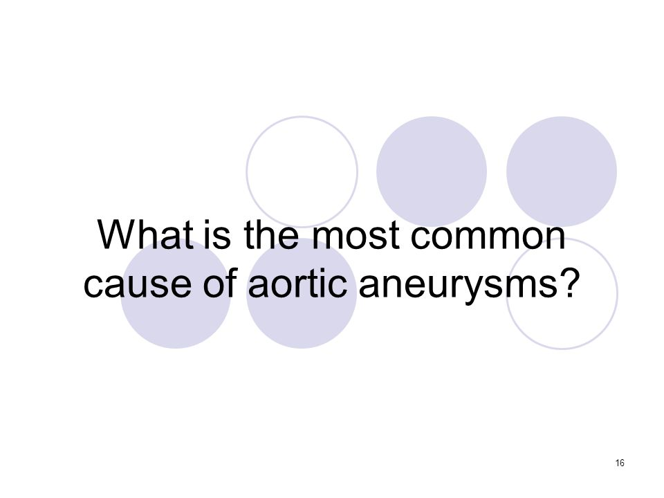 16 What is the most common cause of aortic aneurysms