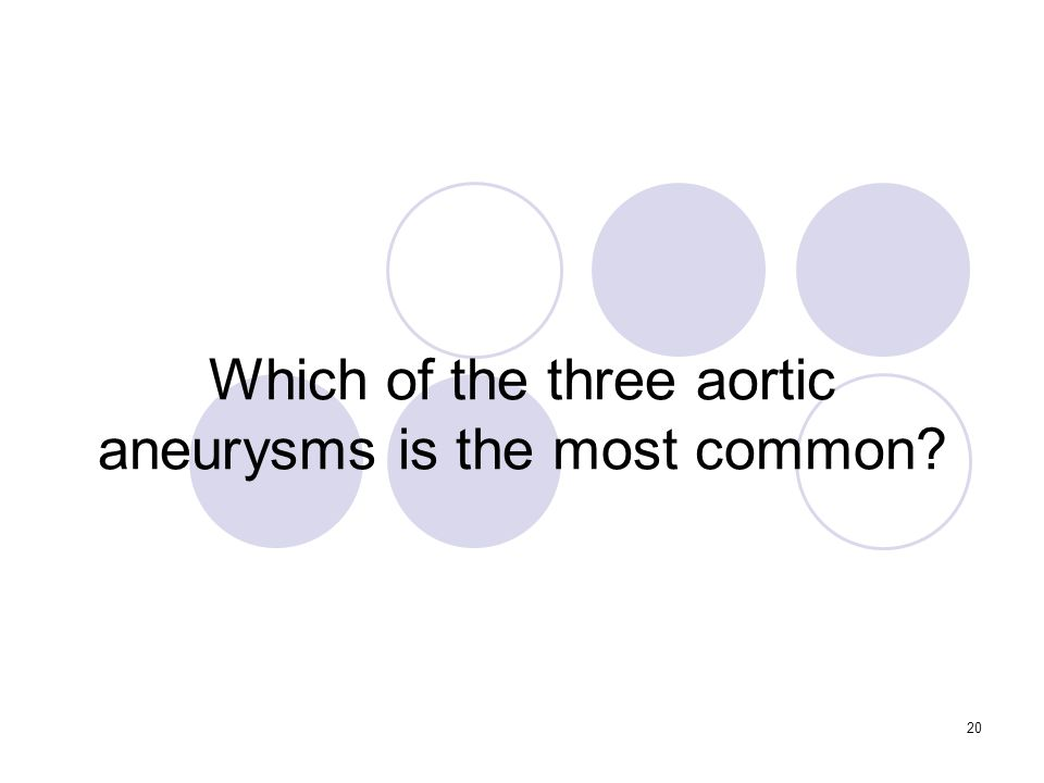 20 Which of the three aortic aneurysms is the most common