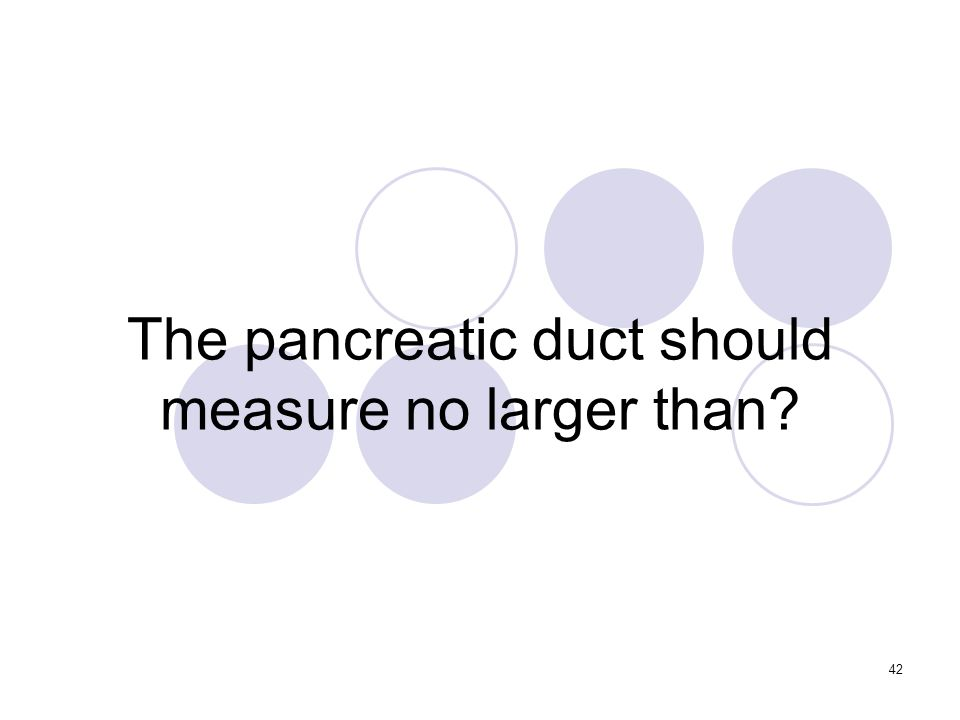 42 The pancreatic duct should measure no larger than
