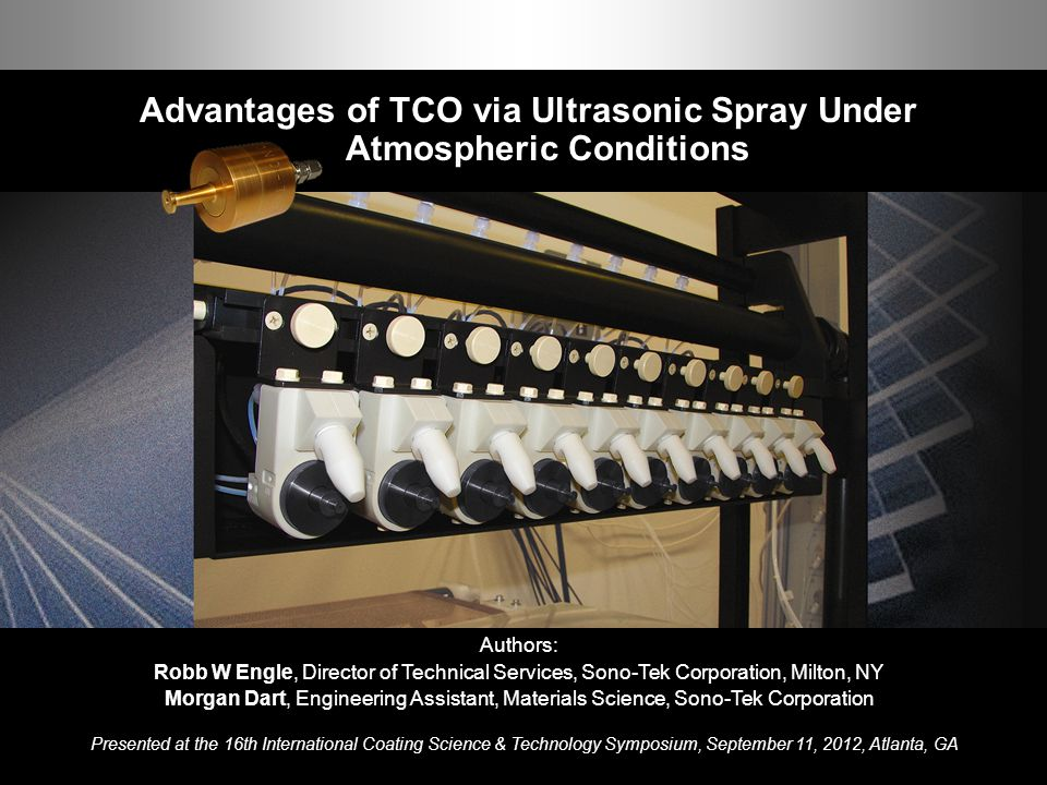 Advantages of TCO via Ultrasonic Spray Under Atmospheric Conditions 1 ISCST 2012 Advantages of TCO via Ultrasonic Spray Under Atmospheric Conditions Authors: Robb W Engle, Director of Technical Services, Sono-Tek Corporation, Milton, NY Morgan Dart, Engineering Assistant, Materials Science, Sono-Tek Corporation Presented at the 16th International Coating Science & Technology Symposium, September 11, 2012, Atlanta, GA