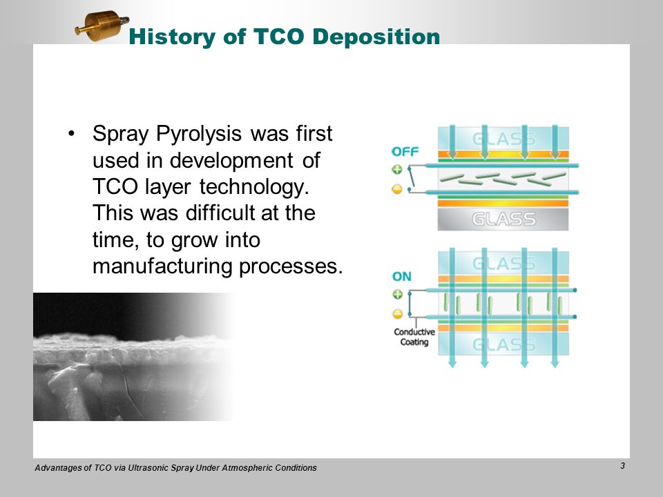 Advantages of TCO via Ultrasonic Spray Under Atmospheric Conditions 3 History of TCO Deposition Spray Pyrolysis was first used in development of TCO layer technology.