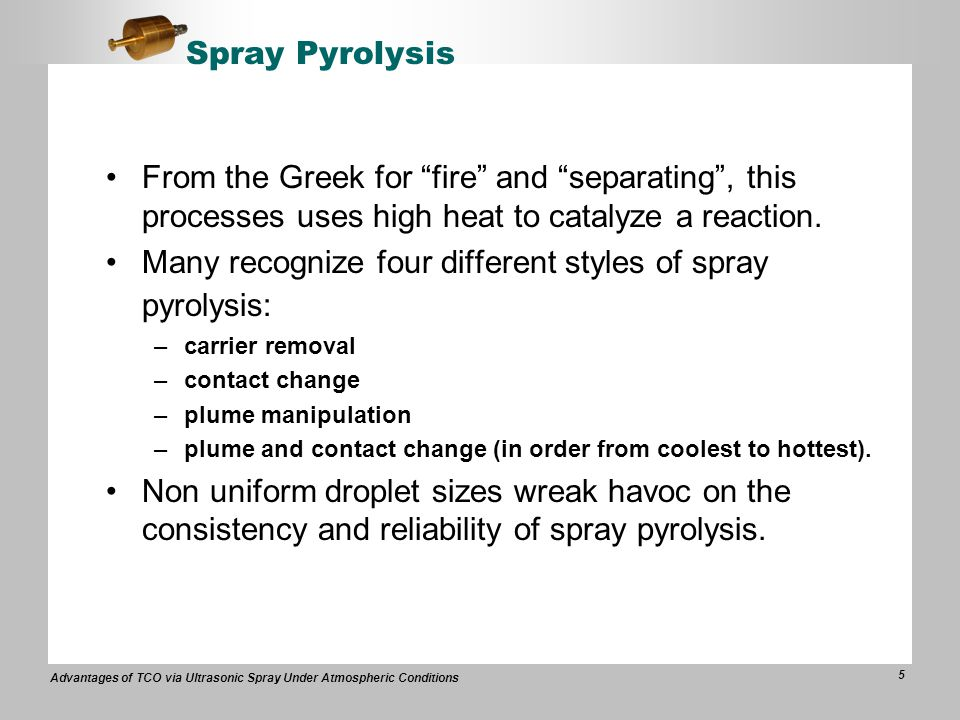 Advantages of TCO via Ultrasonic Spray Under Atmospheric Conditions 5 Spray Pyrolysis From the Greek for fire and separating , this processes uses high heat to catalyze a reaction.