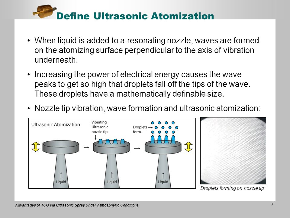 Advantages of TCO via Ultrasonic Spray Under Atmospheric Conditions 7 Define Ultrasonic Atomization When liquid is added to a resonating nozzle, waves are formed on the atomizing surface perpendicular to the axis of vibration underneath.