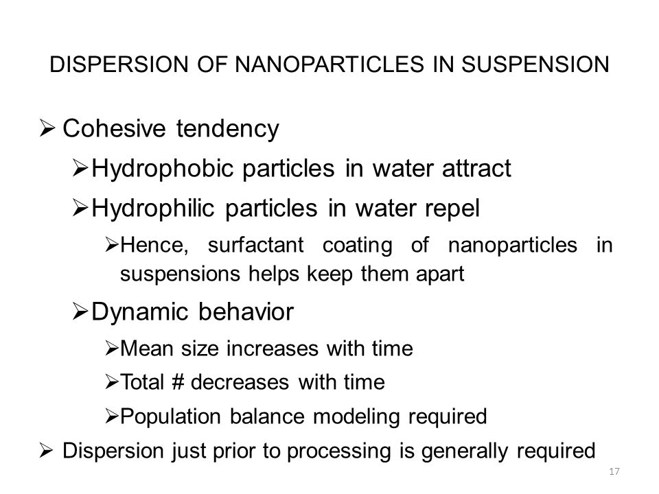 DISPERSION OF NANOPARTICLES IN SUSPENSION  Cohesive tendency  Hydrophobic particles in water attract  Hydrophilic particles in water repel  Hence, surfactant coating of nanoparticles in suspensions helps keep them apart  Dynamic behavior  Mean size increases with time  Total # decreases with time  Population balance modeling required  Dispersion just prior to processing is generally required 17