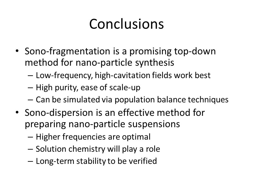 Conclusions Sono-fragmentation is a promising top-down method for nano-particle synthesis – Low-frequency, high-cavitation fields work best – High purity, ease of scale-up – Can be simulated via population balance techniques Sono-dispersion is an effective method for preparing nano-particle suspensions – Higher frequencies are optimal – Solution chemistry will play a role – Long-term stability to be verified