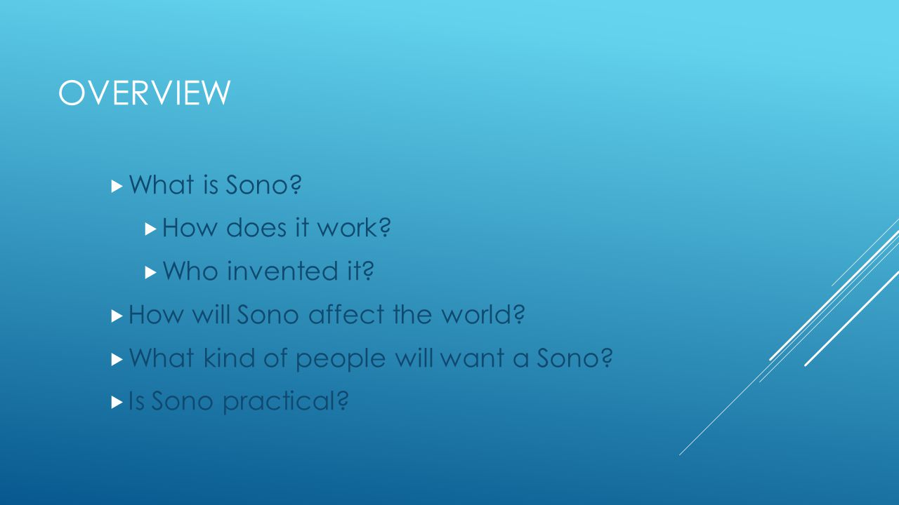 Notes:  Slide 2: Present and overview of the topics that are going to be covered in the presentation  Slide 3: Introduce Sono, explain how it works.