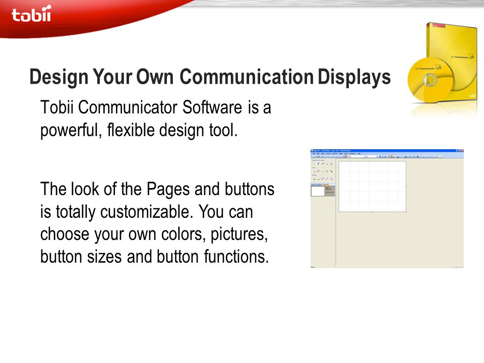 Design Your Own Communication Displays Tobii Communicator Software is a powerful, flexible design tool. The look of the Pages and buttons is totally c