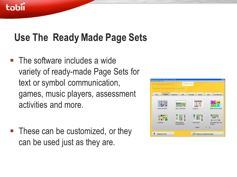 Use The Ready Made Page Sets  The software includes a wide variety of ready-made Page Sets for text or symbol communication, games, music players, as