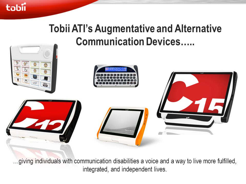 Tobii ATI's Augmentative and Alternative Communication Devices….. …giving individuals with communication disabilities a voice and a way to live more f