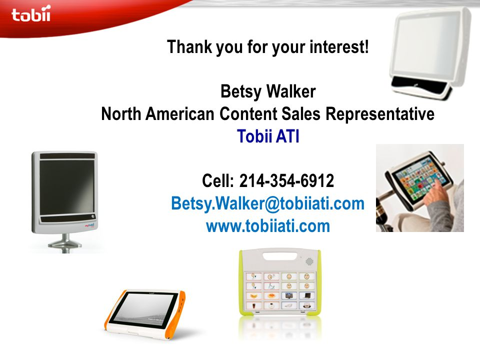 Thank you for your interest! Betsy Walker North American Content Sales Representative Tobii ATI Cell: 214-354-6912 Betsy.Walker@tobiiati.com www.tobii