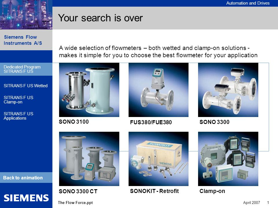 Automation and Drives Siemens Flow Instruments A/S The Flow Force.pptApril Dedicated Program SITRANS F US SITRANS F US Wetted SITRANS F US Clamp-on SITRANS F US Applications Back to animation Your search is over SONO 3100 FUS380/FUE380 SONO 3300 SONO 3300 CT SONOKIT - Retrofit Dedicated Program SITRANS F US Clamp-on A wide selection of flowmeters – both wetted and clamp-on solutions - makes it simple for you to choose the best flowmeter for your application