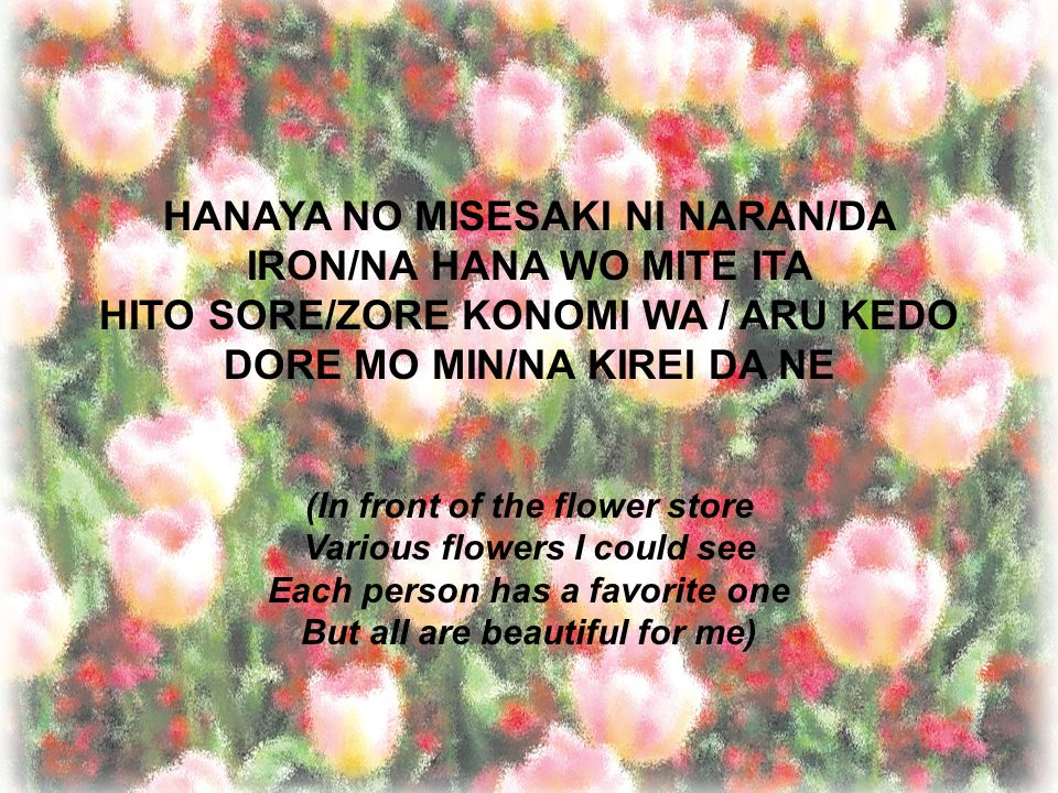HANAYA NO MISESAKI NI NARAN/DA IRON/NA HANA WO MITE ITA HITO SORE/ZORE KONOMI WA / ARU KEDO DORE MO MIN/NA KIREI DA NE (In front of the flower store Various flowers I could see Each person has a favorite one But all are beautiful for me)