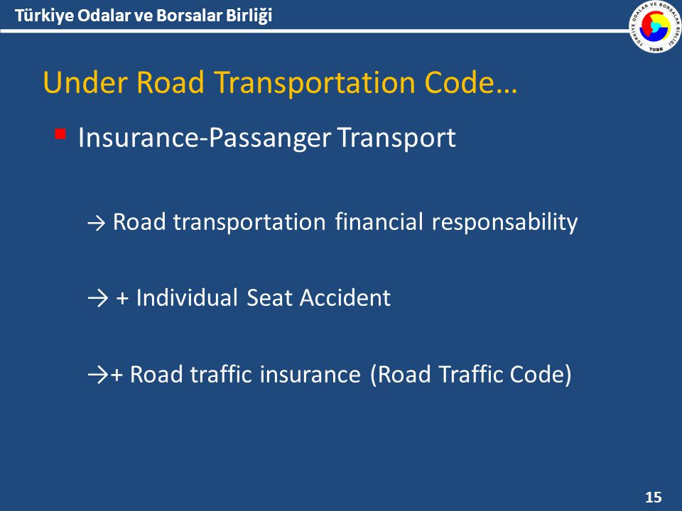 Türkiye Odalar ve Borsalar Birliği Under Road Transportation Code…  Insurance-Passanger Transport → Road transportation financial responsability → + Individual Seat Accident →+ Road traffic insurance (Road Traffic Code) 15