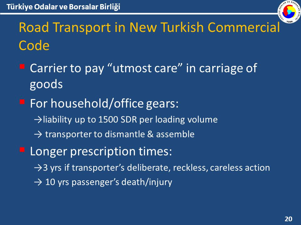 Türkiye Odalar ve Borsalar Birliği Road Transport in New Turkish Commercial Code  Carrier to pay utmost care in carriage of goods  For household/office gears: →liability up to 1500 SDR per loading volume → transporter to dismantle & assemble  Longer prescription times: →3 yrs if transporter's deliberate, reckless, careless action → 10 yrs passenger's death/injury 20