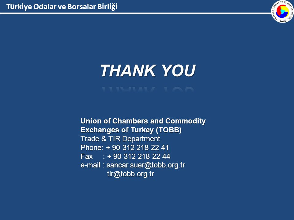 Türkiye Odalar ve Borsalar Birliği Union of Chambers and Commodity Exchanges of Turkey (TOBB) Trade & TIR Department Phone: + 90 312 218 22 41 Fax : + 90 312 218 22 44 e-mail : sancar.suer@tobb.org.tr tir@tobb.org.tr tir@tobb.org.tr