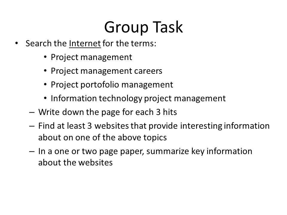 Group Task Search the Internet for the terms: Project management Project management careers Project portofolio management Information technology project management – Write down the page for each 3 hits – Find at least 3 websites that provide interesting information about on one of the above topics – In a one or two page paper, summarize key information about the websites