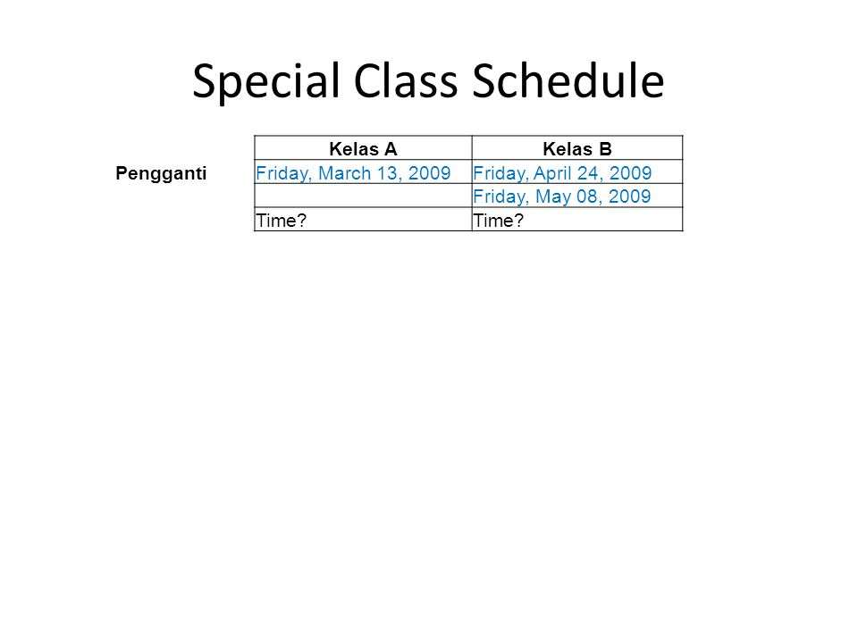 Special Class Schedule Kelas AKelas B PenggantiFriday, March 13, 2009Friday, April 24, 2009 Friday, May 08, 2009 Time