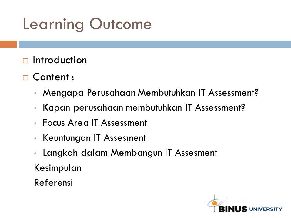 Learning Outcome  Introduction  Content : Mengapa Perusahaan Membutuhkan IT Assessment? Kapan perusahaan membutuhkan IT Assessment? Focus Area IT As