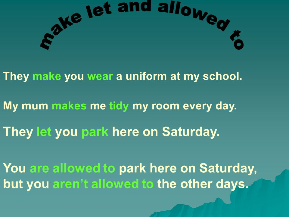 They make you wear a uniform at my school. My mum makes me tidy my room every day.