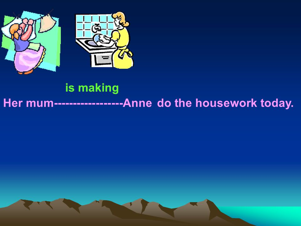 Her mum Anne do the housework today. is making