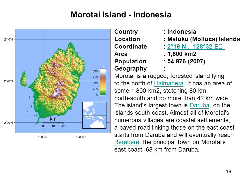 Morotai Island - Indonesia Country: Indonesia Location: Maluku (Molluca) Islands Coordinate: 2°19 N, 128°32 E2°19 N, 128°32 E Area: 1,800 km2 Population: 54,876 (2007) Geography: Morotai is a rugged, forested island lying to the north of Halmahera.
