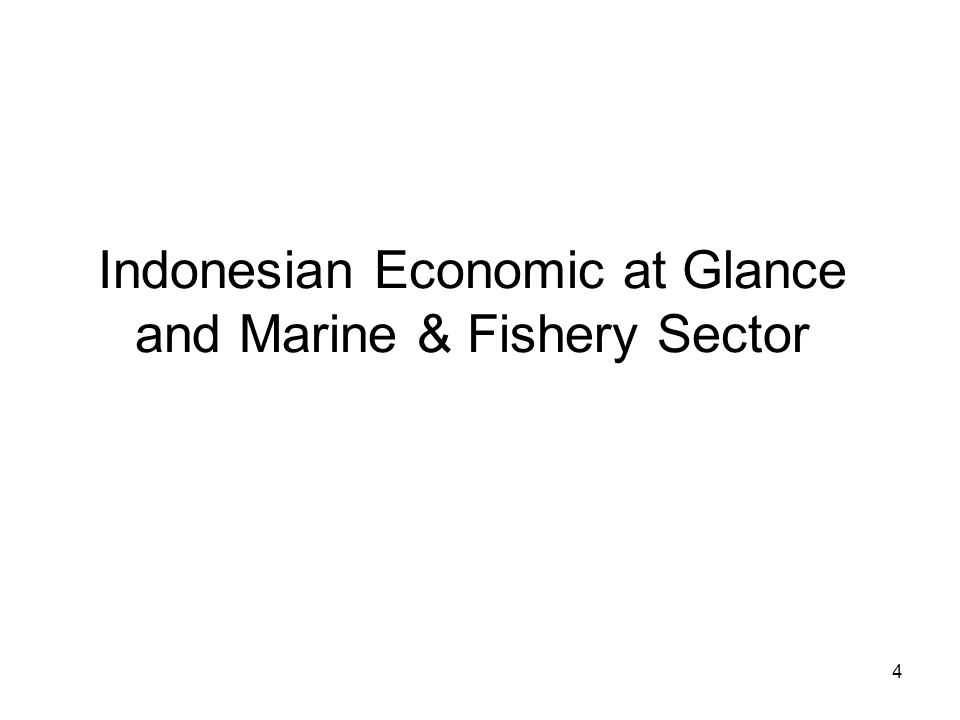 Indonesian Economic at Glance and Marine & Fishery Sector 4