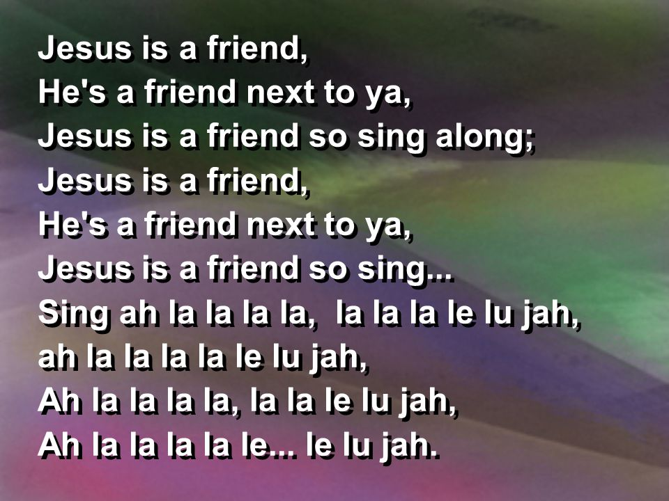 Jesus is a friend, He s a friend next to ya, Jesus is a friend so sing along; Jesus is a friend, He s a friend next to ya, Jesus is a friend so sing...