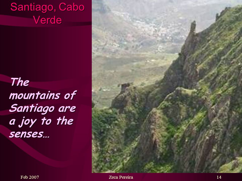 Feb 2007Zeca Pereira13 Santiago, Cabo Verde The landscape of Santiago is simply breathtaking…