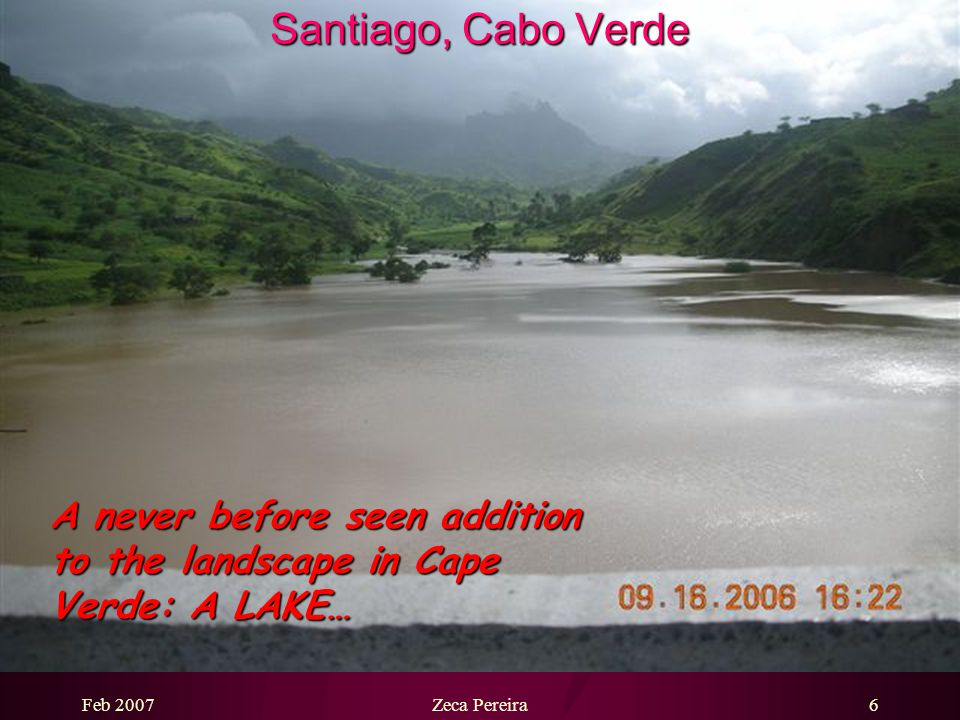 Feb 2007Zeca Pereira5 Santiago, Cabo Verde The dam has changed profoundly the landscape and the agriculture of the area.
