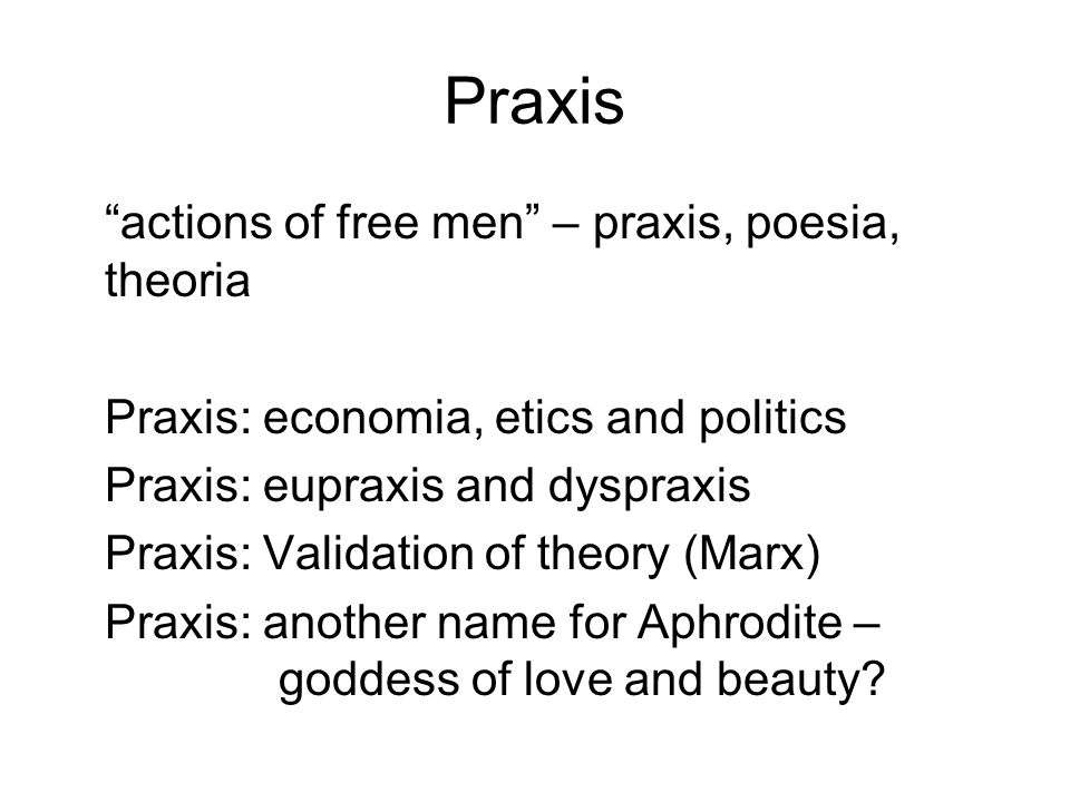 Praxis actions of free men – praxis, poesia, theoria Praxis: economia, etics and politics Praxis: eupraxis and dyspraxis Praxis: Validation of theory (Marx) Praxis: another name for Aphrodite – goddess of love and beauty