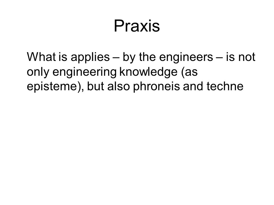Praxis What is applies – by the engineers – is not only engineering knowledge (as episteme), but also phroneis and techne
